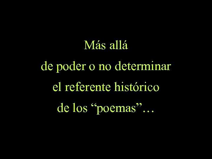 """Más allá de poder o no determinar el referente histórico de los """"poemas""""…"""
