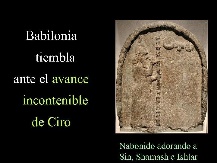 Babilonia tiembla ante el avance incontenible de Ciro Nabonido adorando a Sin, Shamash e