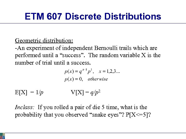 ETM 607 Discrete Distributions Geometric distribution: -An experiment of independent Bernoulli trails which are