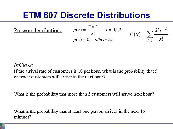 ETM 607 Discrete Distributions Poisson distribution: In. Class: If the arrival rate of customers