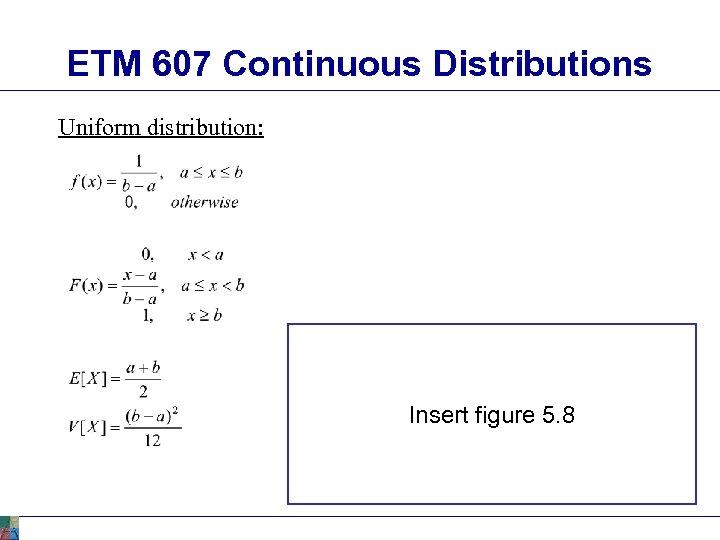 ETM 607 Continuous Distributions Uniform distribution: Insert figure 5. 8