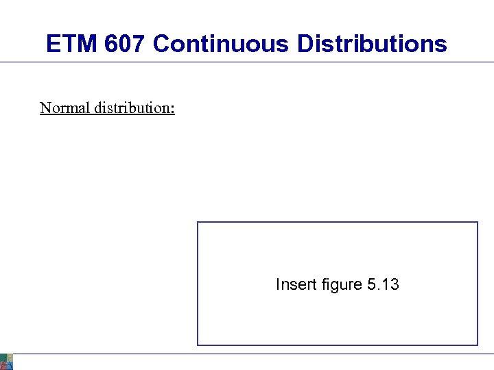ETM 607 Continuous Distributions Normal distribution: Insert figure 5. 13