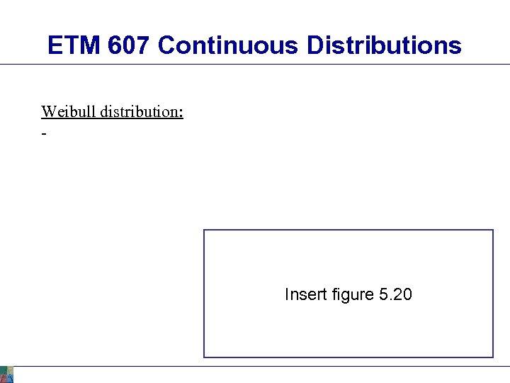 ETM 607 Continuous Distributions Weibull distribution: - Insert figure 5. 20