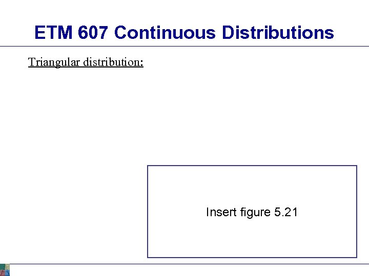 ETM 607 Continuous Distributions Triangular distribution: Insert figure 5. 21
