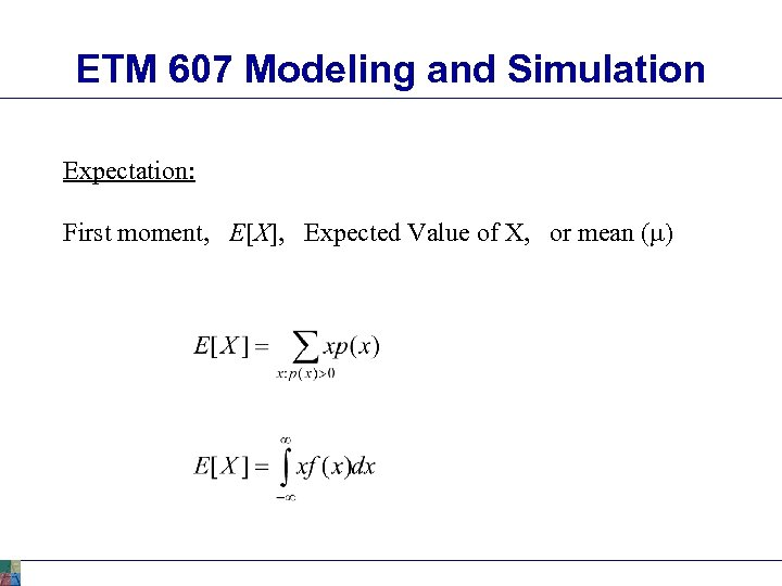 ETM 607 Modeling and Simulation Expectation: First moment, E[X], Expected Value of X, or
