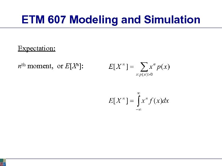 ETM 607 Modeling and Simulation Expectation: nth moment, or E[Xn]: