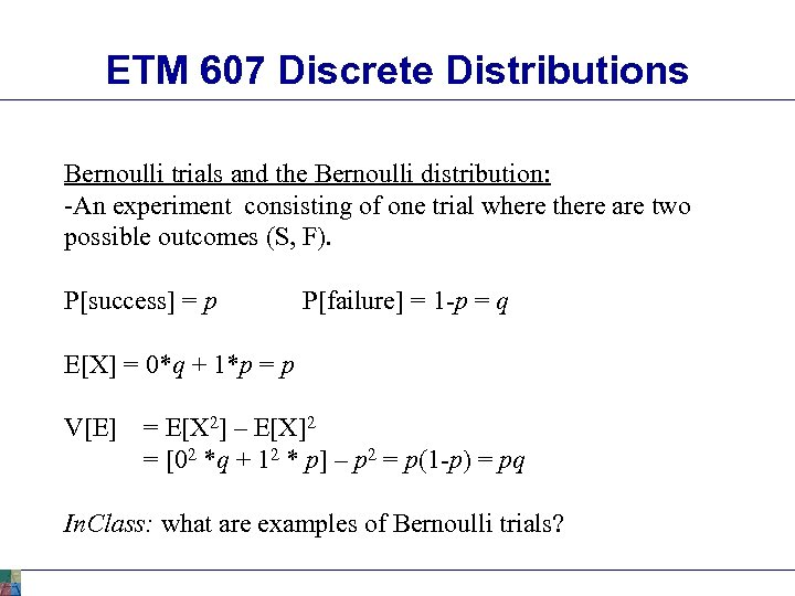 ETM 607 Discrete Distributions Bernoulli trials and the Bernoulli distribution: -An experiment consisting of
