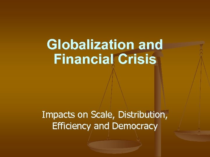 Globalization and Financial Crisis Impacts on Scale, Distribution, Efficiency and Democracy