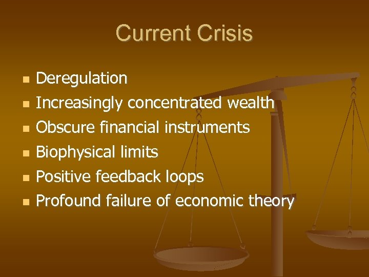 Current Crisis Deregulation Increasingly concentrated wealth Obscure financial instruments Biophysical limits Positive feedback loops