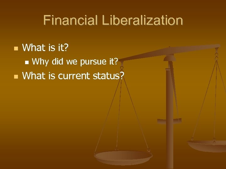 Financial Liberalization What is it? Why did we pursue it? What is current status?