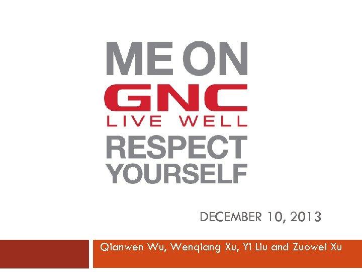 DECEMBER 10, 2013 Qianwen Wu, Wenqiang Xu, Yi Liu and Zuowei Xu