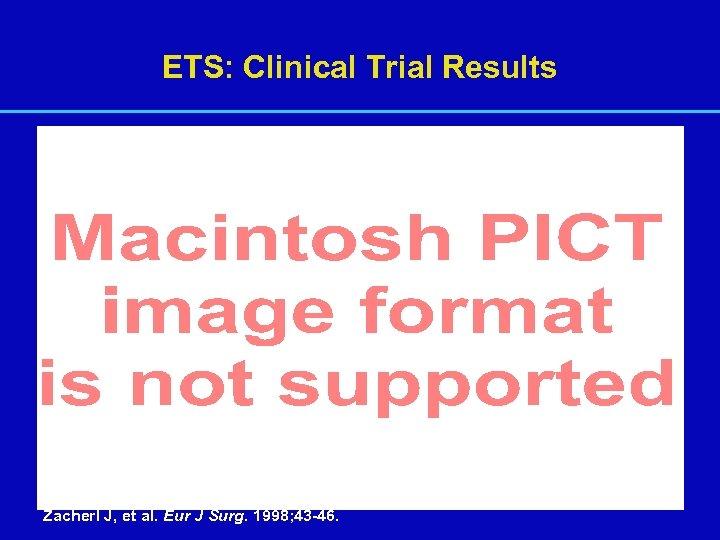 ETS: Clinical Trial Results Zacherl J, et al. Eur J Surg. 1998; 43 -46.