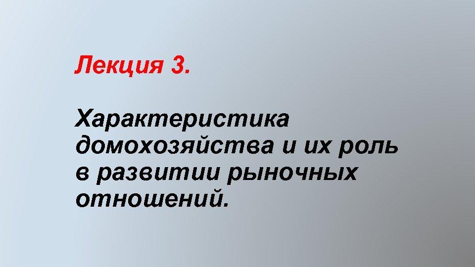 Лекция 3. Характеристика домохозяйства и их роль в развитии рыночных отношений.