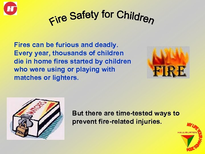 Fires can be furious and deadly. Every year, thousands of children die in home