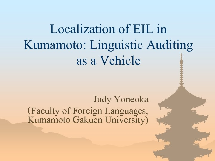 Localization of EIL in Kumamoto: Linguistic Auditing as a Vehicle   Judy Yoneoka (Faculty