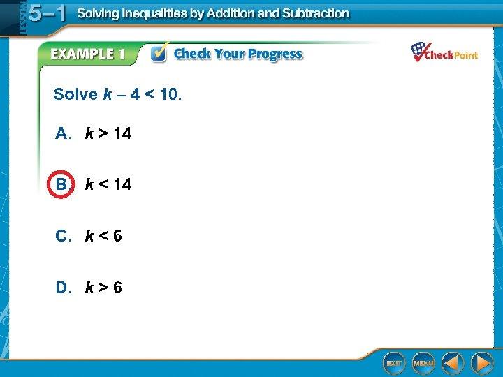 Solve k – 4 < 10. A. k > 14 B. k < 14
