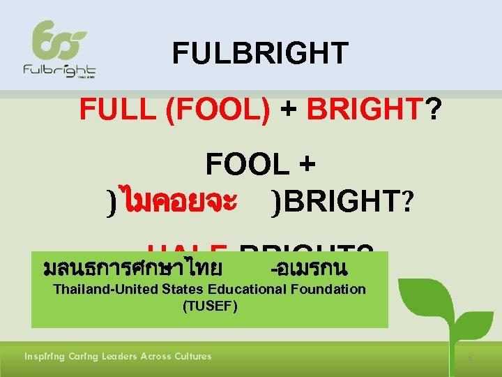 FULBRIGHT FULL (FOOL) + BRIGHT? FOOL + )ไมคอยจะ )BRIGHT? HALF-BRIGHT? มลนธการศกษาไทย -อเมรกน Thailand-United States
