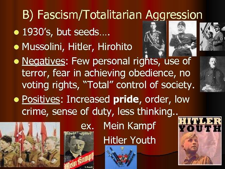 B) Fascism/Totalitarian Aggression l 1930's, but seeds…. l Mussolini, Hitler, Hirohito l Negatives: Few