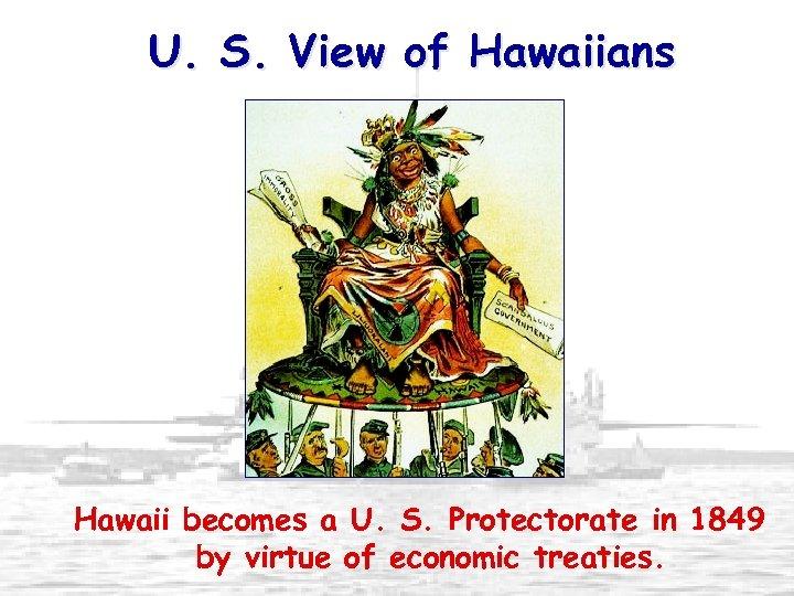 U. S. View of Hawaiians Hawaii becomes a U. S. Protectorate in 1849 by