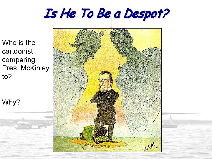 Is He To Be a Despot? Who is the cartoonist comparing Pres. Mc. Kinley