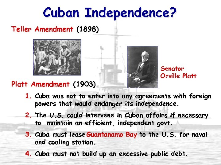 Cuban Independence? Teller Amendment (1898) Platt Amendment (1903) Senator Orville Platt 1. Cuba was