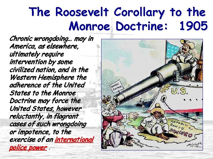 The Roosevelt Corollary to the Monroe Doctrine: 1905 Chronic wrongdoing… may in America, as