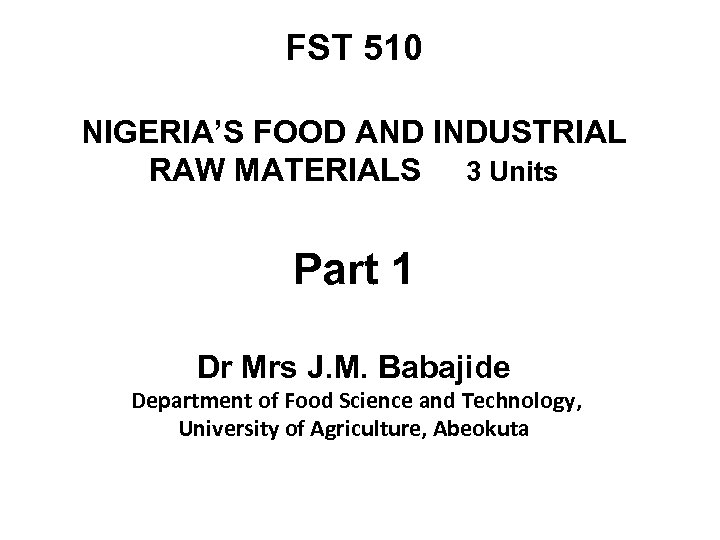 FST 510 NIGERIA'S FOOD AND INDUSTRIAL RAW MATERIALS 3 Units Part 1 Dr Mrs