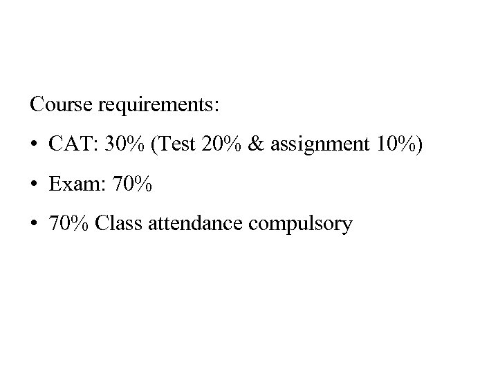 Course requirements: • CAT: 30% (Test 20% & assignment 10%) • Exam: 70% •