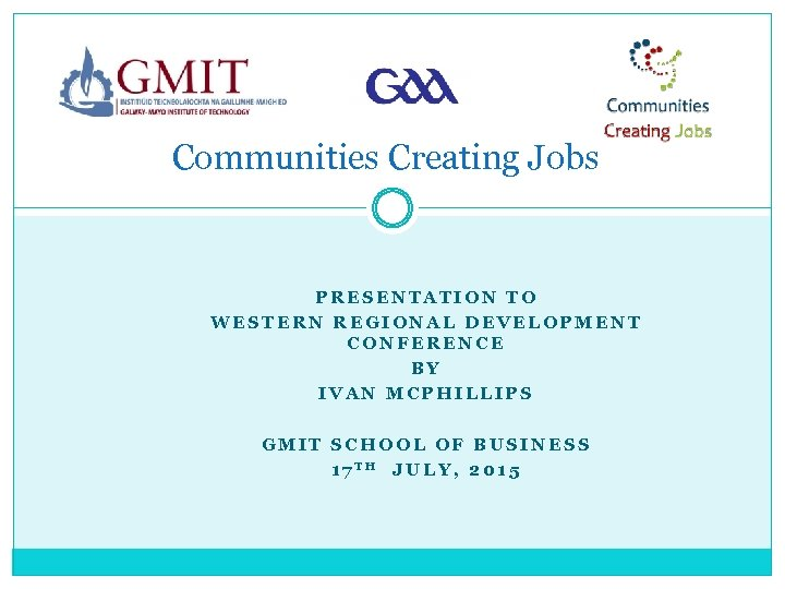 Communities Creating Jobs PRESENTATION TO WESTERN REGIONAL DEVELOPMENT CONFERENCE BY IVAN MCPHILLIPS GMIT SCHOOL