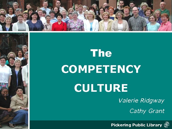 The COMPETENCY CULTURE Valerie Ridgway Cathy Grant Pickering Public Library