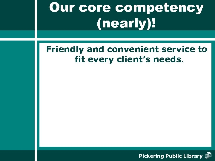 Our core competency (nearly)! Friendly and convenient service to fit every client's needs. Pickering