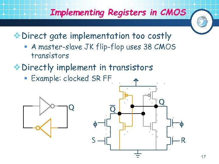 Implementing Registers in CMOS v Direct gate implementation too costly § A master-slave JK