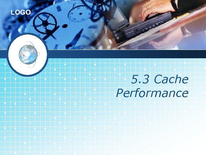 LOGO 5. 3 Cache Performance