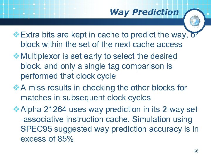 Way Prediction v Extra bits are kept in cache to predict the way, or