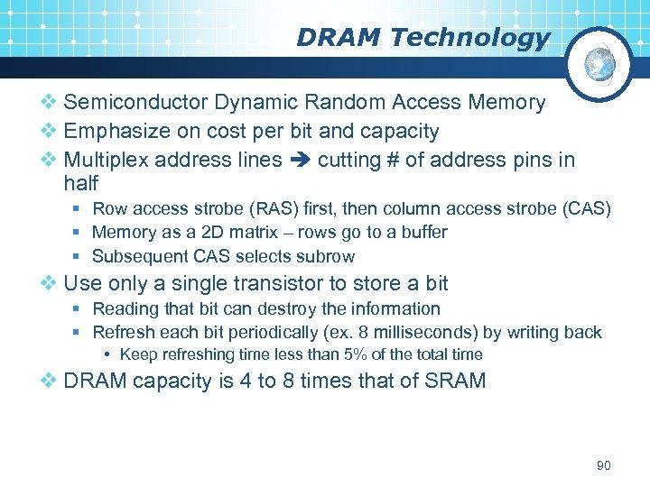 DRAM Technology v Semiconductor Dynamic Random Access Memory v Emphasize on cost per bit