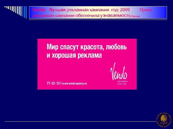 Vendo Лучшая рекламная кампания год: 2009 Яркая рекламная кампания обеспечила узнаваемость бренда.