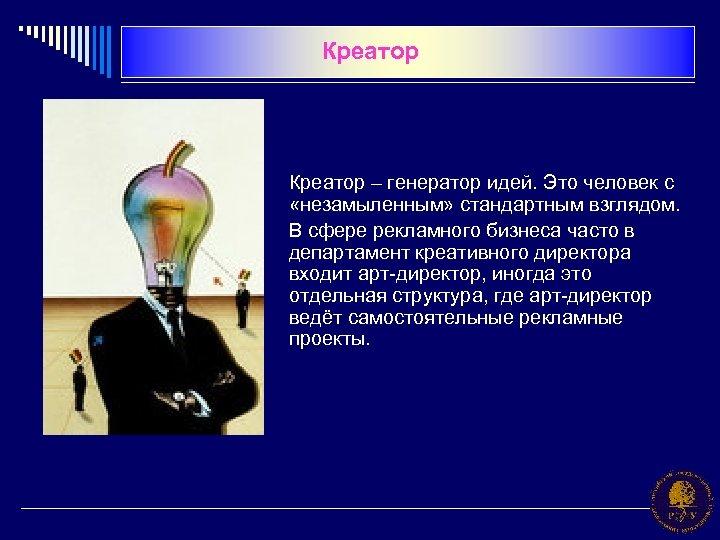 Креатор – генератор идей. Это человек с «незамыленным» стандартным взглядом. В сфере рекламного бизнеса