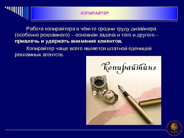 КОПИРАЙТЕР Работа копирайтера в чём-то сродни труду дизайнера (особенно рекламного) – основная задача и