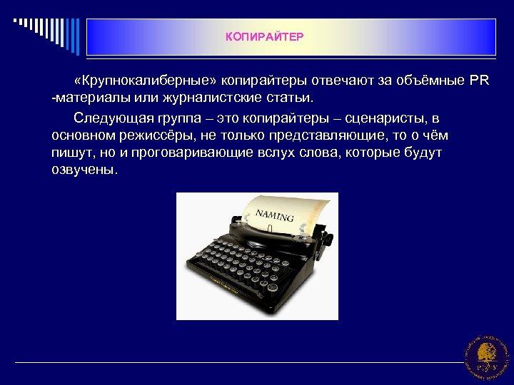 КОПИРАЙТЕР «Крупнокалиберные» копирайтеры отвечают за объёмные PR -материалы или журналистские статьи. Следующая группа –