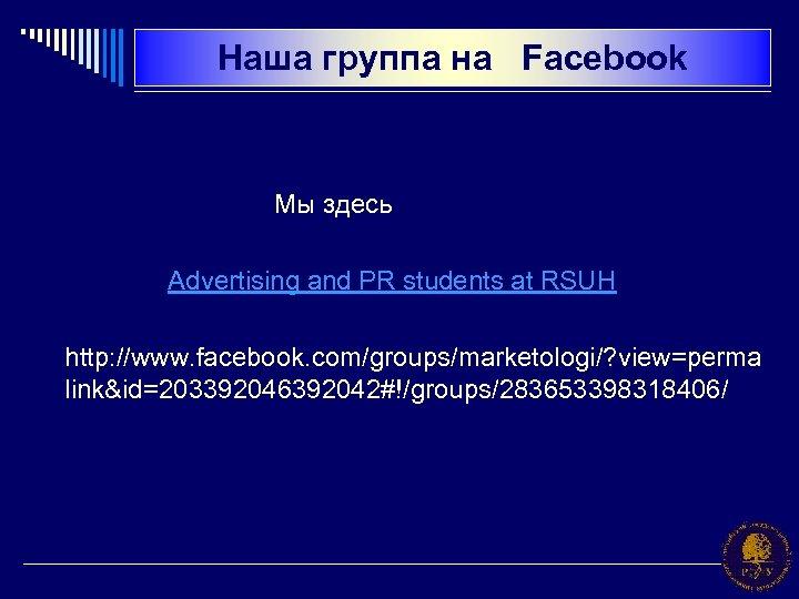 Наша группа на Facebook Мы здесь Advertising and PR students at RSUH http: //www.