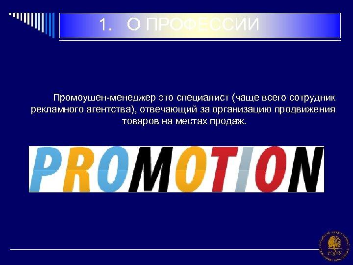 1. О ПРОФЕССИИ Промоушен-менеджер это специалист (чаще всего сотрудник рекламного агентства), отвечающий за организацию