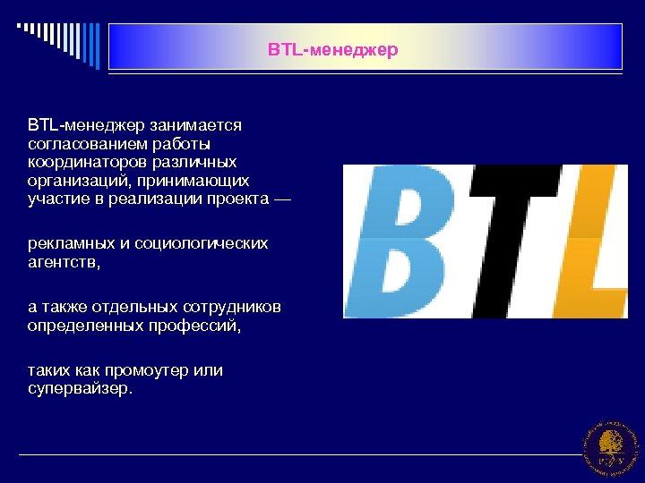 BTL-менеджер занимается согласованием работы координаторов различных организаций, принимающих участие в реализации проекта — рекламных