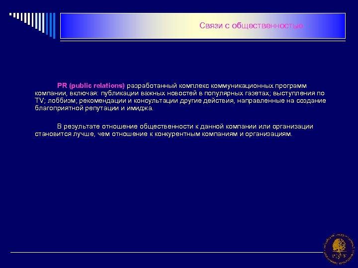 Связи с общественностью PR (public relations) разработанный комплекс коммуникационных программ компании, включая: публикации важных