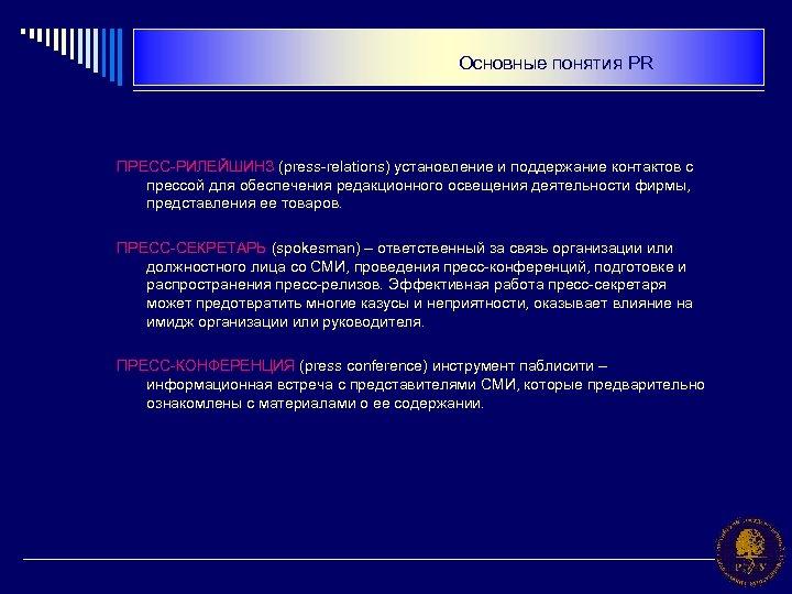 Основные понятия PR ПРЕСС-РИЛЕЙШИНЗ (press-relations) установление и поддержание контактов с прессой для обеспечения редакционного
