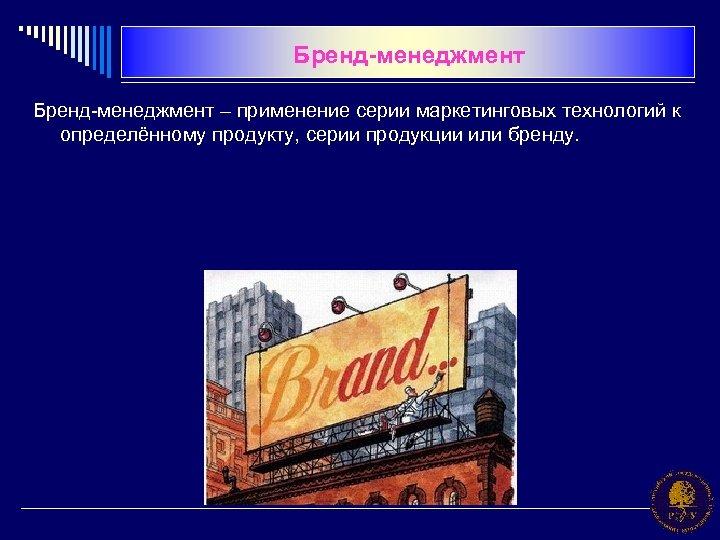 Бренд-менеджмент – применение серии маркетинговых технологий к определённому продукту, серии продукции или бренду.