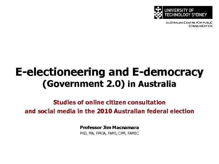 AUSTRALIAN CENTRE FOR PUBLIC COMMUNICATION E-electioneering and E-democracy (Government 2. 0) in Australia Studies