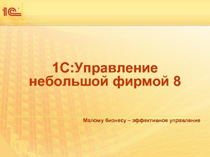 1 С: Управление небольшой фирмой 8 Малому бизнесу – эффективное управление