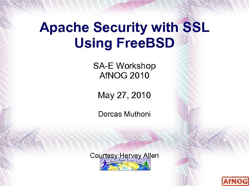 Apache Security with SSL Using Free. BSD SA-E Workshop Af. NOG 2010 May 27,
