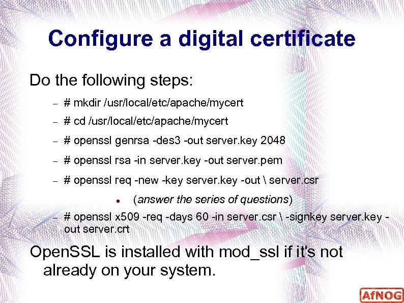Configure a digital certificate Do the following steps: # mkdir /usr/local/etc/apache/mycert # cd /usr/local/etc/apache/mycert