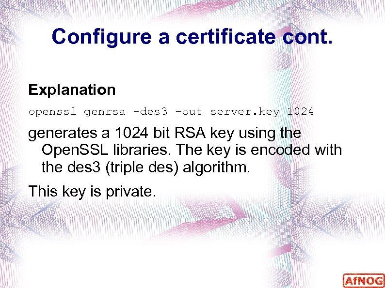 Configure a certificate cont. Explanation openssl genrsa -des 3 -out server. key 1024 generates